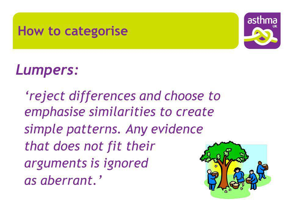 Lumpers: reject differences and choose to emphasise similarities to create simple patterns. Any evidence that does not fit their arguments is ignored