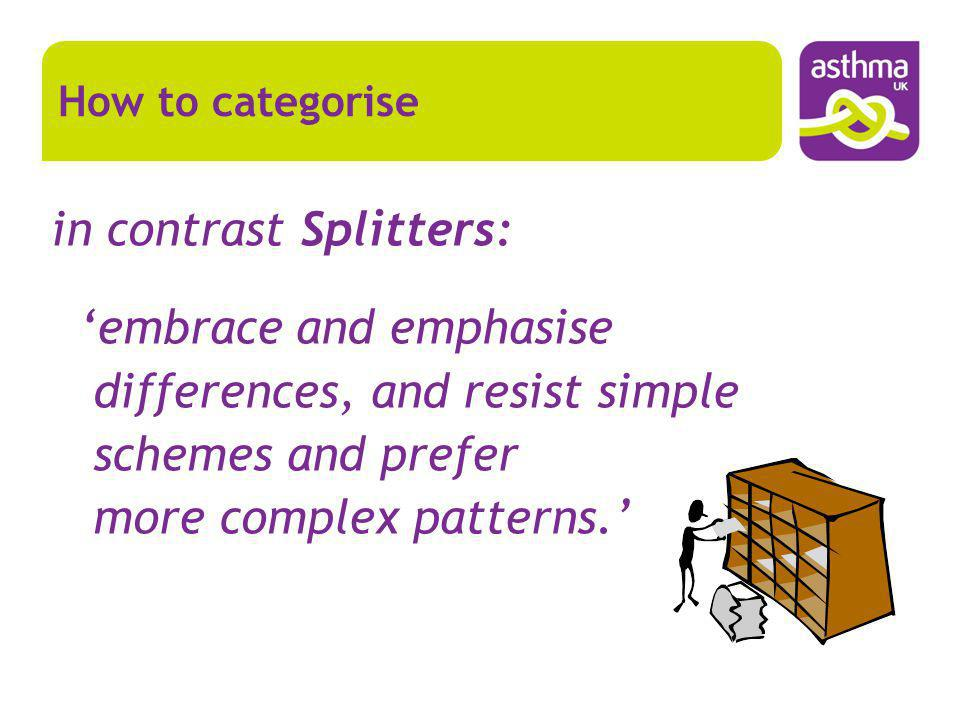 in contrast Splitters: embrace and emphasise differences, and resist simple schemes and prefer more complex patterns. How to categorise