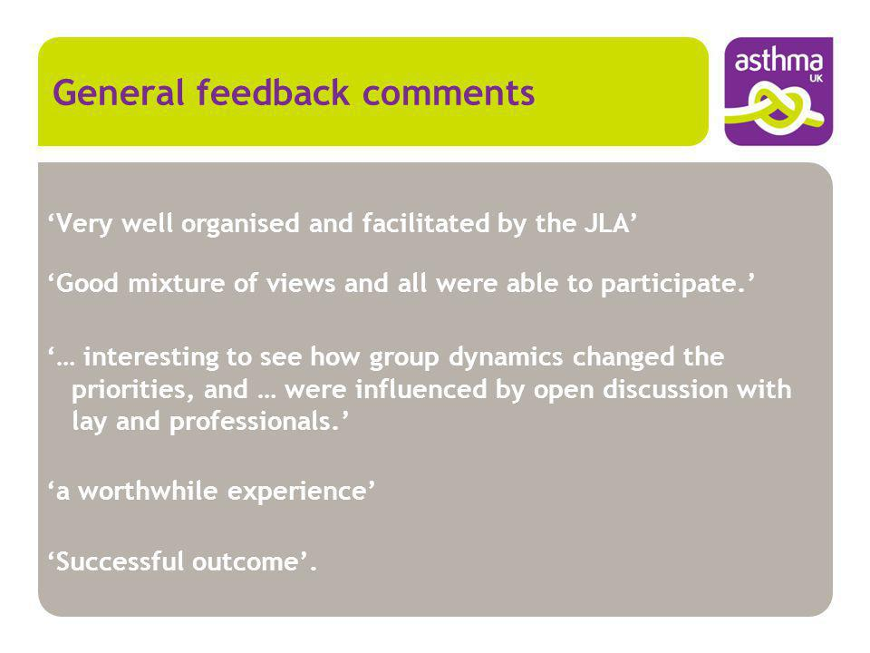 General feedback comments Very well organised and facilitated by the JLA Good mixture of views and all were able to participate. … interesting to see