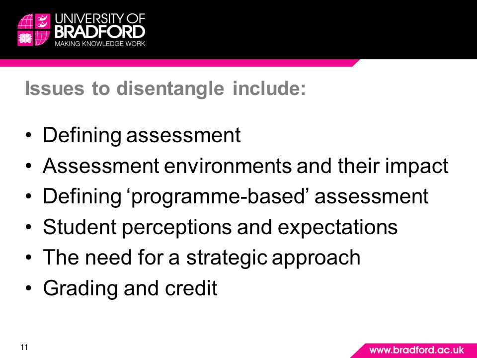 11 Issues to disentangle include: Defining assessment Assessment environments and their impact Defining programme-based assessment Student perceptions and expectations The need for a strategic approach Grading and credit