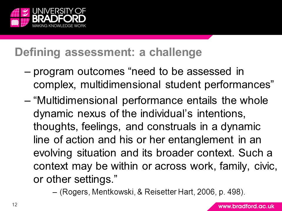 12 Defining assessment: a challenge –program outcomes need to be assessed in complex, multidimensional student performances –Multidimensional performance entails the whole dynamic nexus of the individuals intentions, thoughts, feelings, and construals in a dynamic line of action and his or her entanglement in an evolving situation and its broader context.