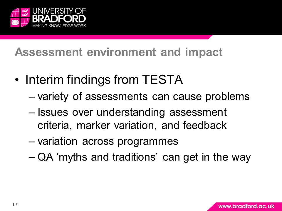 13 Assessment environment and impact Interim findings from TESTA –variety of assessments can cause problems –Issues over understanding assessment criteria, marker variation, and feedback –variation across programmes –QA myths and traditions can get in the way