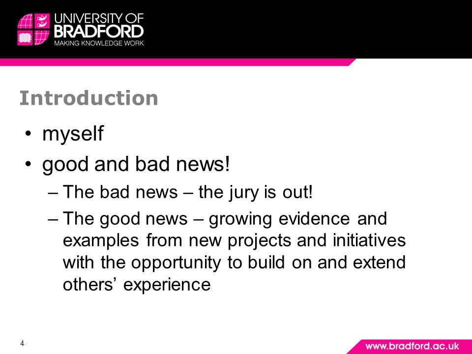 4 Introduction myself good and bad news! –The bad news – the jury is out! –The good news – growing evidence and examples from new projects and initiat