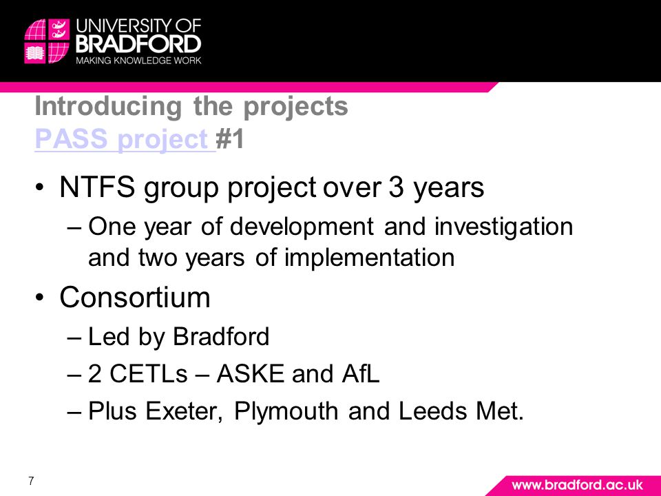 7 Introducing the projects PASS project #1 PASS project NTFS group project over 3 years –One year of development and investigation and two years of implementation Consortium –Led by Bradford –2 CETLs – ASKE and AfL –Plus Exeter, Plymouth and Leeds Met.