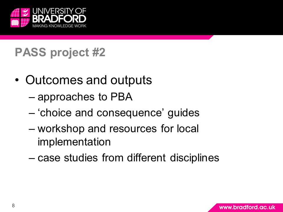 8 PASS project #2 Outcomes and outputs –approaches to PBA –choice and consequence guides –workshop and resources for local implementation –case studies from different disciplines