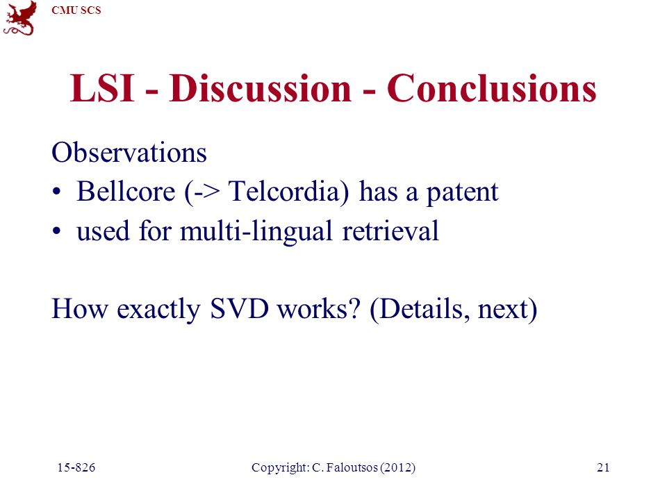 CMU SCS 15-826Copyright: C. Faloutsos (2012)21 LSI - Discussion - Conclusions Observations Bellcore (-> Telcordia) has a patent used for multi-lingual