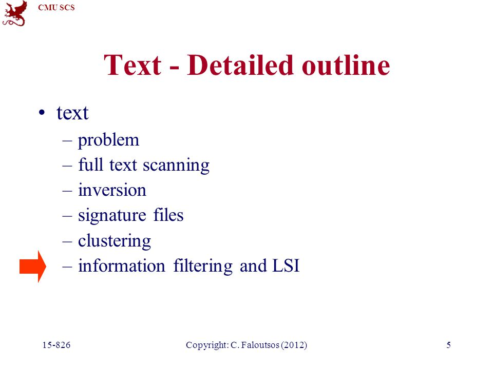 CMU SCS 15-826Copyright: C. Faloutsos (2012)5 Text - Detailed outline text –problem –full text scanning –inversion –signature files –clustering –infor