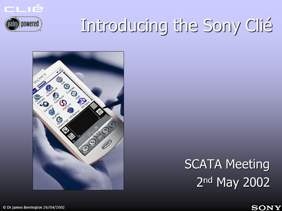 © Dr James Berrington 26/04/2002 Introducing the Sony Clié SCATA Meeting 2 nd May 2002