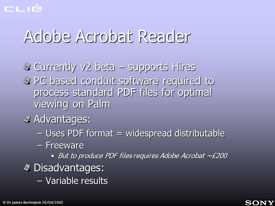 © Dr James Berrington 26/04/2002 Adobe Acrobat Reader Currently v2 beta – supports Hires PC based conduit software required to process standard PDF files for optimal viewing on Palm Advantages: –Uses PDF format = widespread distributable –Freeware But to produce PDF files requires Adobe Acrobat ~£200But to produce PDF files requires Adobe Acrobat ~£200Disadvantages: –Variable results
