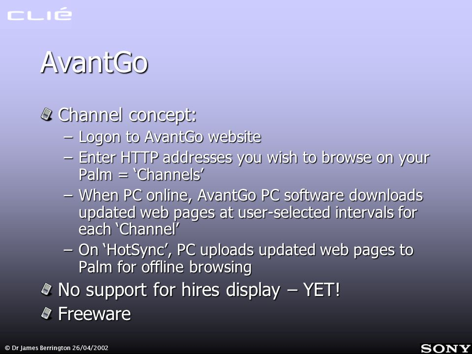 AvantGo Channel concept: –Logon to AvantGo website –Enter HTTP addresses you wish to browse on your Palm = Channels –When PC online, AvantGo PC software downloads updated web pages at user-selected intervals for each Channel –On HotSync, PC uploads updated web pages to Palm for offline browsing No support for hires display – YET.