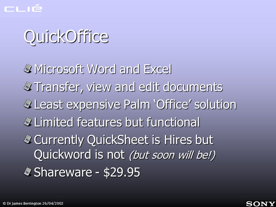 © Dr James Berrington 26/04/2002 QuickOffice Microsoft Word and Excel Transfer, view and edit documents Least expensive Palm Office solution Limited features but functional Currently QuickSheet is Hires but Quickword is not (but soon will be!) Shareware - $29.95