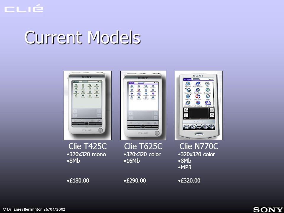 © Dr James Berrington 26/04/2002 Current Models Clie T425C 320x320 mono 8Mb £180.00 Clie T625C 320x320 color 16Mb £290.00 Clie N770C 320x320 color 8Mb