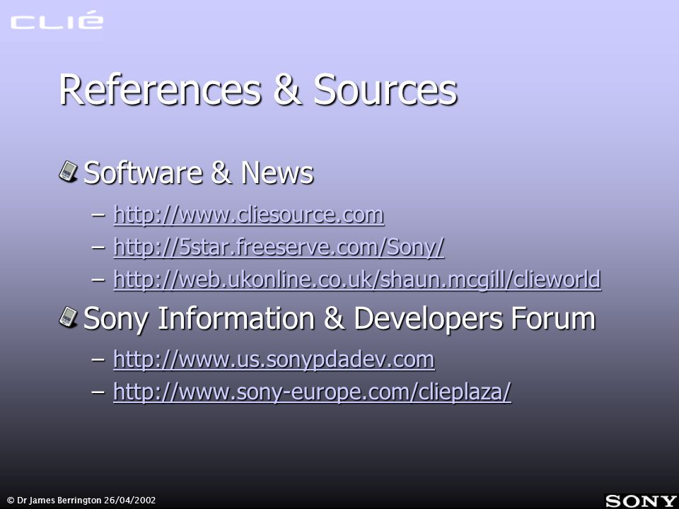 References & Sources Software & News –http://www.cliesource.com http://www.cliesource.com –http://5star.freeserve.com/Sony/ http://5star.freeserve.com/Sony/ –http://web.ukonline.co.uk/shaun.mcgill/clieworld http://web.ukonline.co.uk/shaun.mcgill/clieworld Sony Information & Developers Forum –http://www.us.sonypdadev.com http://www.us.sonypdadev.com –http://www.sony-europe.com/clieplaza/ http://www.sony-europe.com/clieplaza/