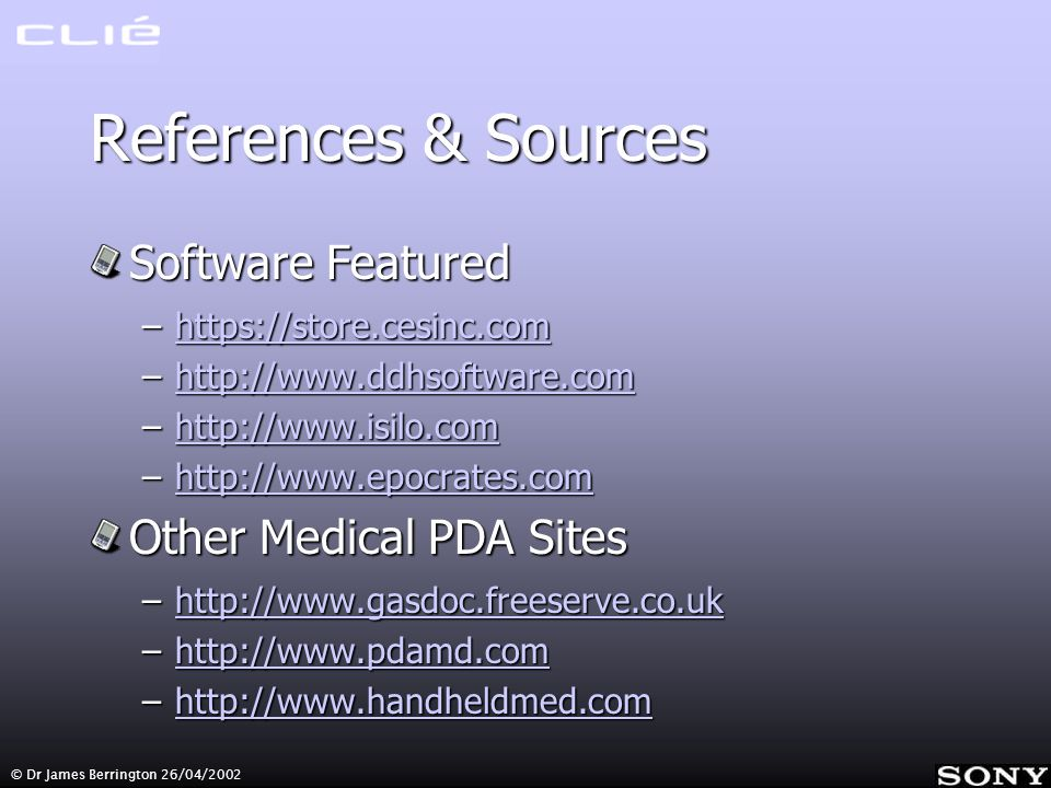 © Dr James Berrington 26/04/2002 References & Sources Software Featured –https://store.cesinc.com https://store.cesinc.com –http://www.ddhsoftware.com http://www.ddhsoftware.com –http://www.isilo.com http://www.isilo.com –http://www.epocrates.com http://www.epocrates.com Other Medical PDA Sites –http://www.gasdoc.freeserve.co.uk http://www.gasdoc.freeserve.co.uk –http://www.pdamd.com http://www.pdamd.com –http://www.handheldmed.com http://www.handheldmed.com
