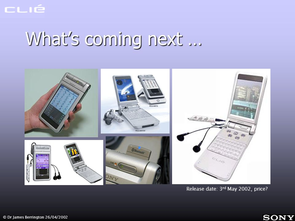 © Dr James Berrington 26/04/2002 Whats coming next … Release date: 3 rd May 2002, price?