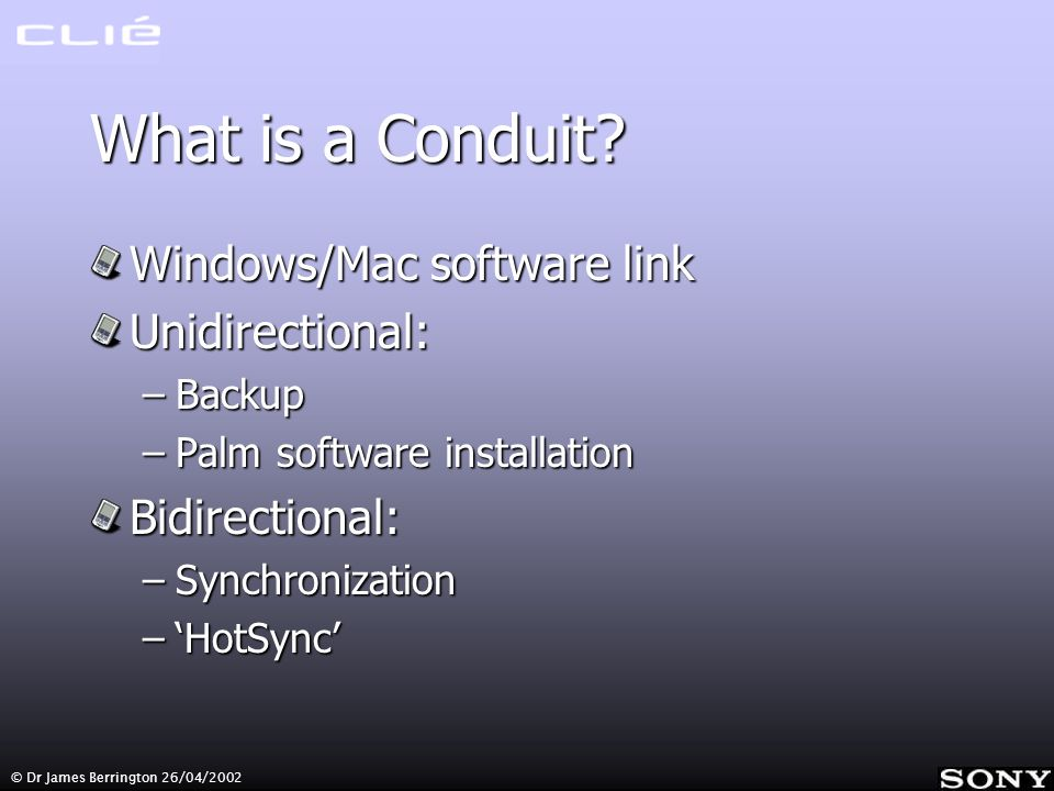 © Dr James Berrington 26/04/2002 What is a Conduit? Windows/Mac software link Unidirectional: –Backup –Palm software installation Bidirectional: –Sync