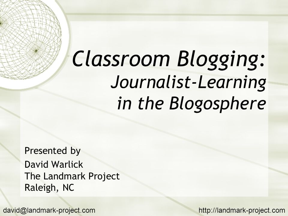 Classroom Blogging: Journalist-Learning in the Blogosphere Presented by David Warlick The Landmark Project Raleigh, NC david@landmark-project.comhttp://landmark-project.com