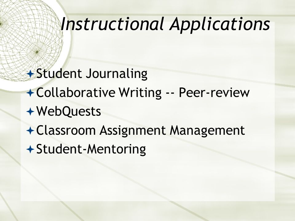 Instructional Applications Student Journaling Collaborative Writing -- Peer-review WebQuests Classroom Assignment Management Student-Mentoring