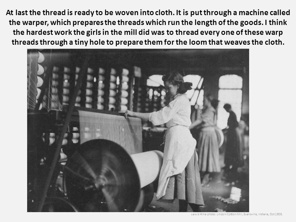 At last the thread is ready to be woven into cloth. It is put through a machine called the warper, which prepares the threads which run the length of