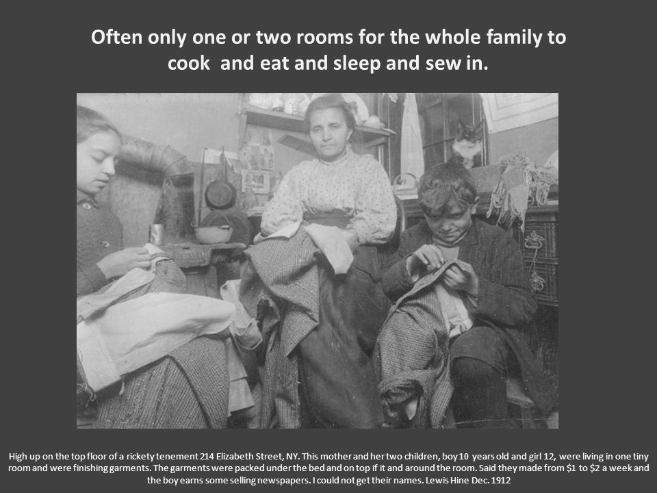 Often only one or two rooms for the whole family to cook and eat and sleep and sew in. High up on the top floor of a rickety tenement 214 Elizabeth St