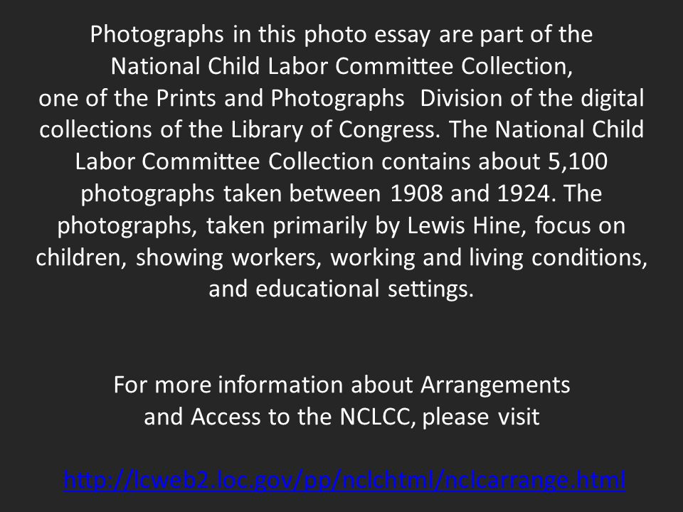 Photographs in this photo essay are part of the National Child Labor Committee Collection, one of the Prints and Photographs Division of the digital c