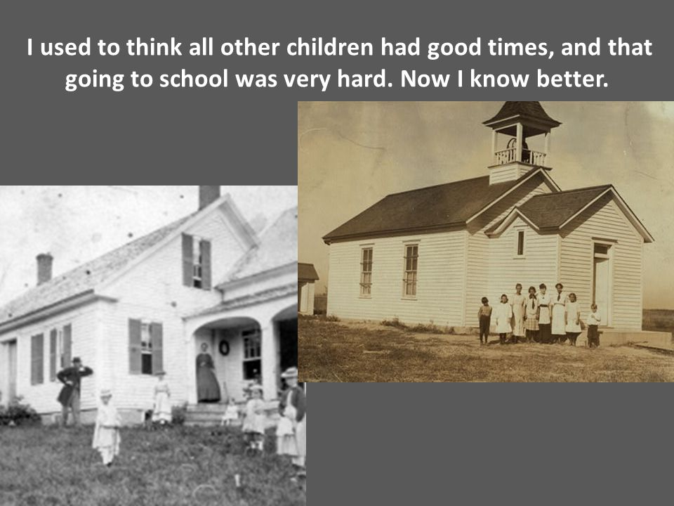 I used to think all other children had good times, and that going to school was very hard. Now I know better.