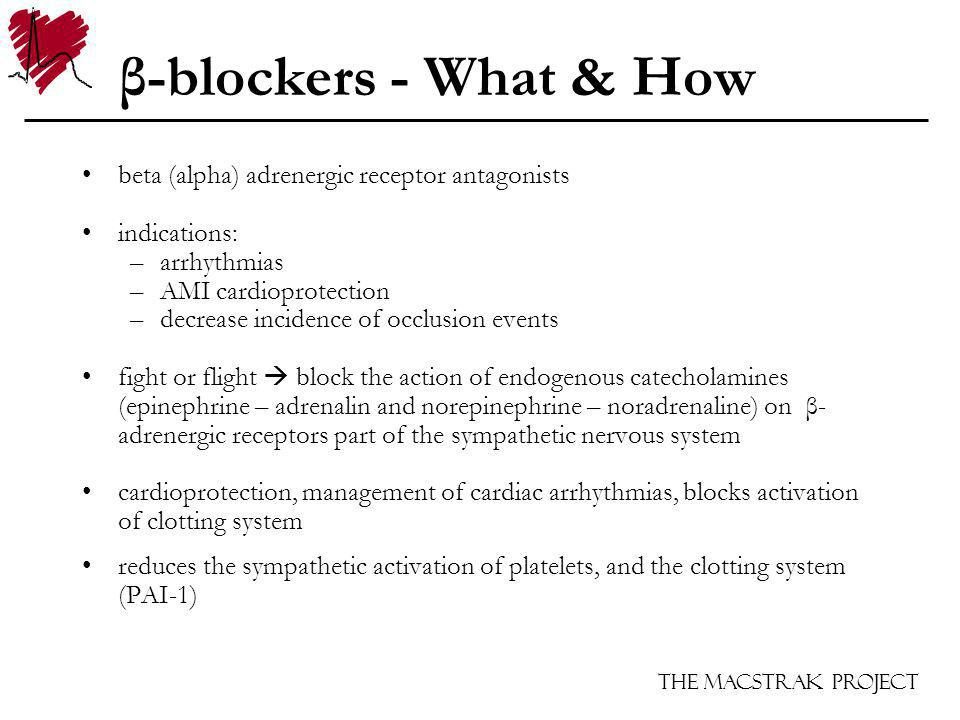 The Macstrak Project β-blockers - What & How beta (alpha) adrenergic receptor antagonists indications: –arrhythmias –AMI cardioprotection –decrease incidence of occlusion events fight or flight block the action of endogenous catecholamines (epinephrine – adrenalin and norepinephrine – noradrenaline) on β- adrenergic receptors part of the sympathetic nervous system cardioprotection, management of cardiac arrhythmias, blocks activation of clotting system reduces the sympathetic activation of platelets, and the clotting system (PAI-1)