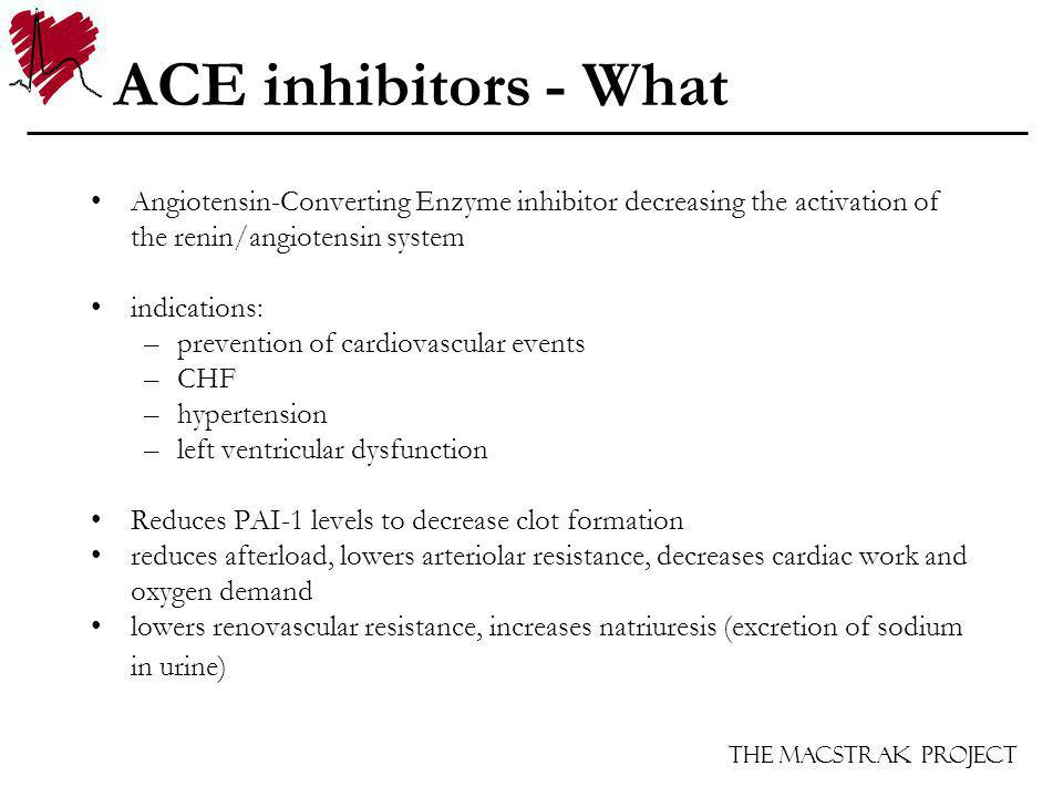 The Macstrak Project ACE inhibitors - What Angiotensin-Converting Enzyme inhibitor decreasing the activation of the renin/angiotensin system indications: –prevention of cardiovascular events –CHF –hypertension –left ventricular dysfunction Reduces PAI-1 levels to decrease clot formation reduces afterload, lowers arteriolar resistance, decreases cardiac work and oxygen demand lowers renovascular resistance, increases natriuresis (excretion of sodium in urine)