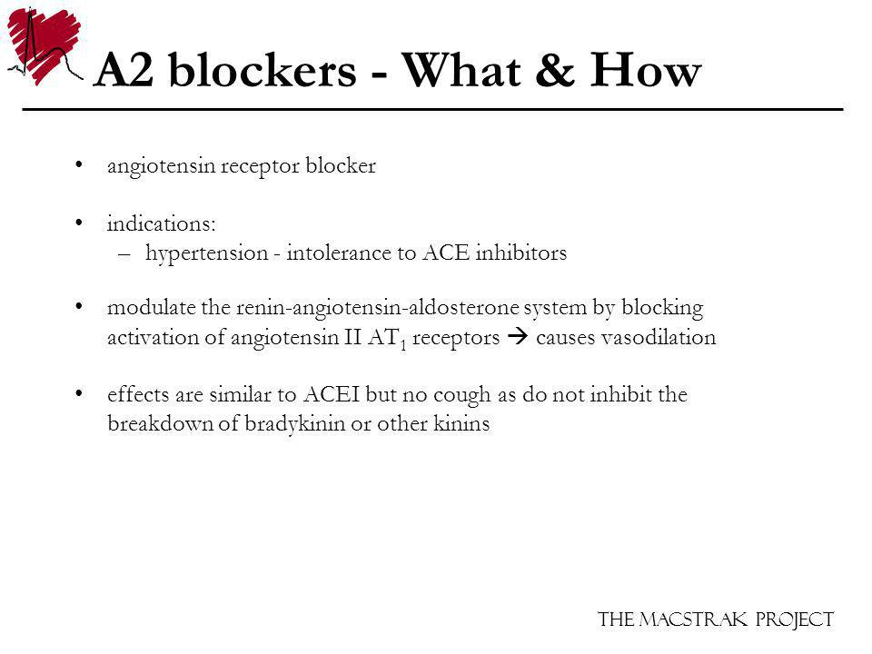 The Macstrak Project A2 blockers - What & How angiotensin receptor blocker indications: –hypertension - intolerance to ACE inhibitors modulate the renin-angiotensin-aldosterone system by blocking activation of angiotensin II AT 1 receptors causes vasodilation effects are similar to ACEI but no cough as do not inhibit the breakdown of bradykinin or other kinins