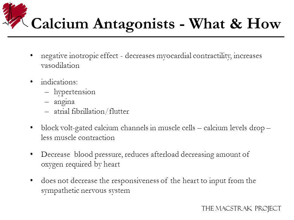 The Macstrak Project Calcium Antagonists - What & How negative inotropic effect - decreases myocardial contractility, increases vasodilation indications: –hypertension –angina –atrial fibrillation/flutter block volt-gated calcium channels in muscle cells – calcium levels drop – less muscle contraction Decrease blood pressure, reduces afterload decreasing amount of oxygen required by heart does not decrease the responsiveness of the heart to input from the sympathetic nervous system