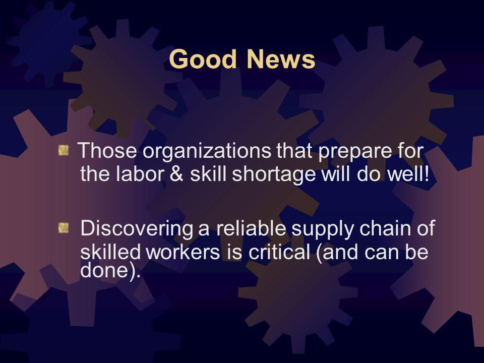 Good News Those organizations that prepare for the labor & skill shortage will do well.