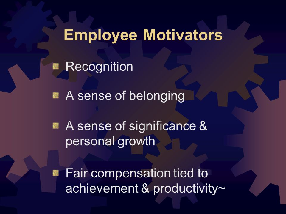 Employee Motivators Recognition A sense of belonging A sense of significance & personal growth Fair compensation tied to achievement & productivity~