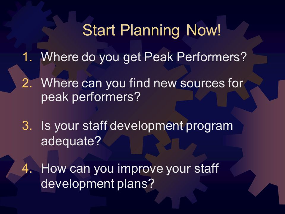 Start Planning Now. Where do you get Peak Performers.