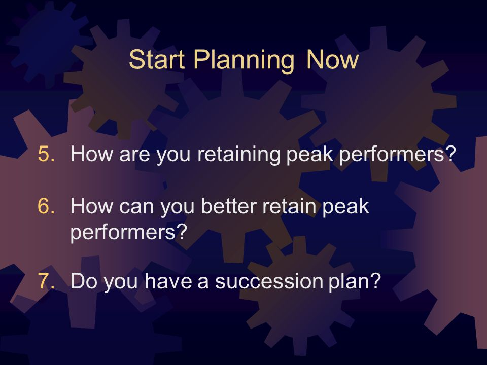 Start Planning Now How are you retaining peak performers.