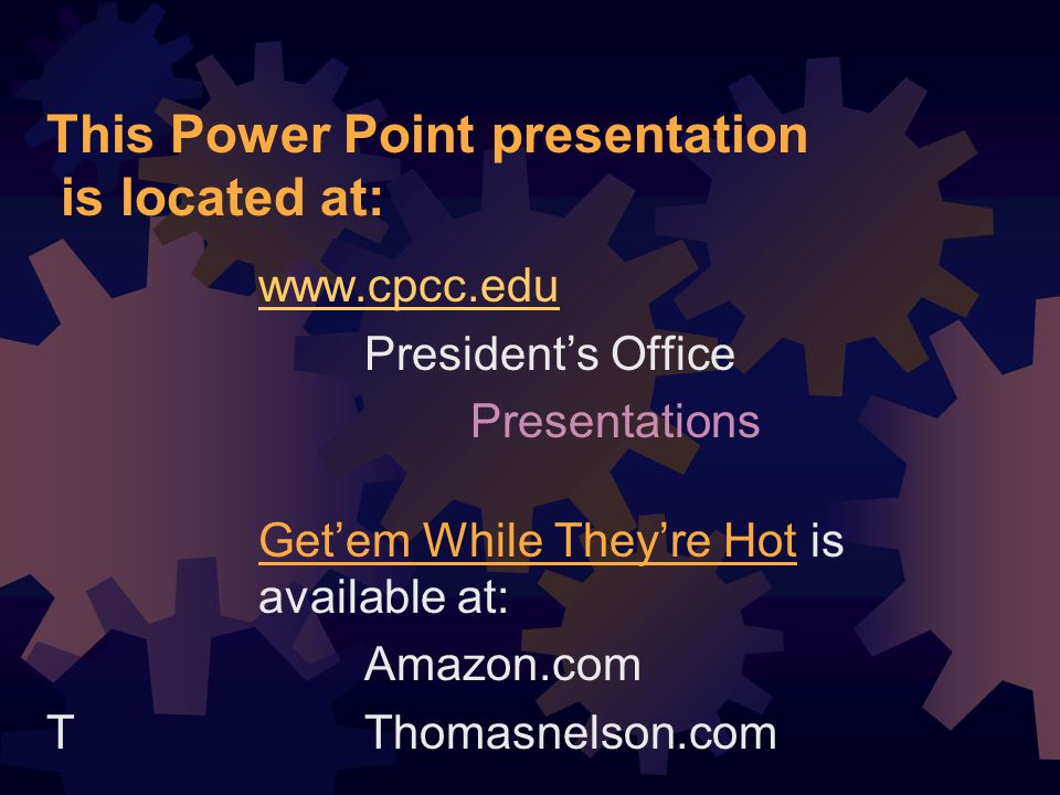 This Power Point presentation is located at: www.cpcc.edu Presidents Office Presentations Getem While Theyre Hot is available at: Amazon.com TThomasnelson.com