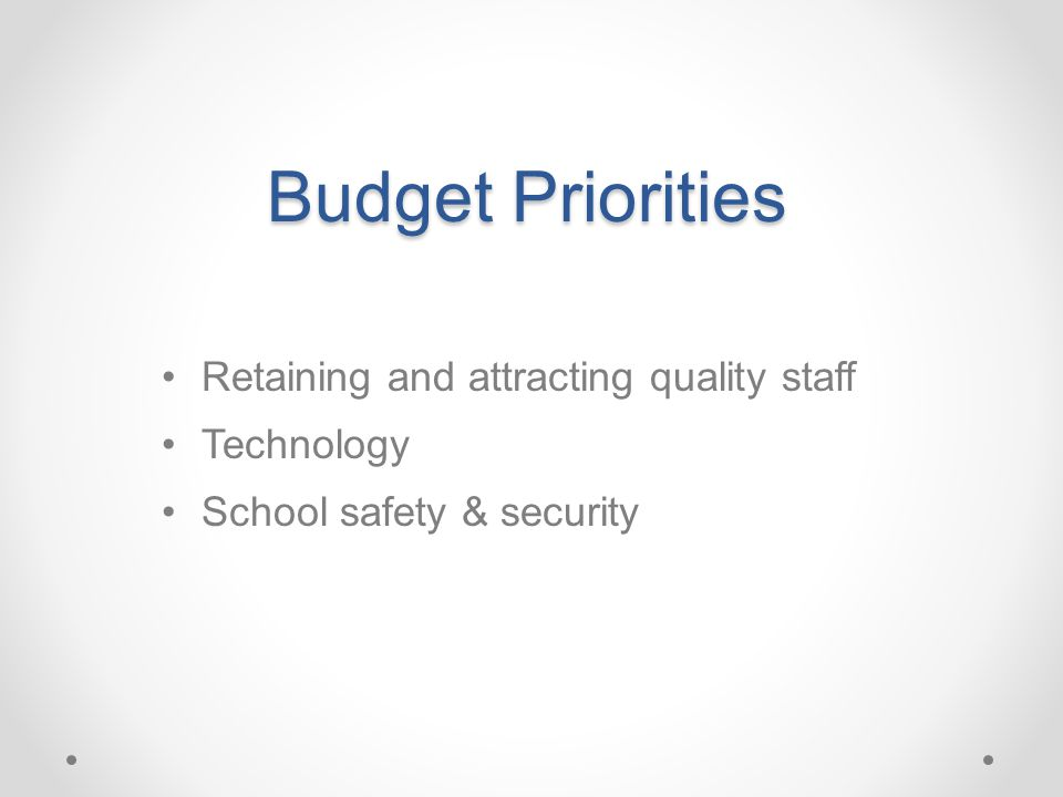 Budget Priorities Retaining and attracting quality staff Technology School safety & security