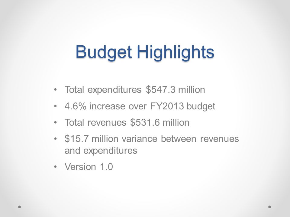 Budget Highlights Total expenditures $547.3 million 4.6% increase over FY2013 budget Total revenues $531.6 million $15.7 million variance between revenues and expenditures Version 1.0
