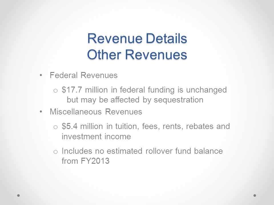 Revenue Details Other Revenues Federal Revenues o $17.7 million in federal funding is unchanged but may be affected by sequestration Miscellaneous Revenues o $5.4 million in tuition, fees, rents, rebates and investment income o Includes no estimated rollover fund balance from FY2013