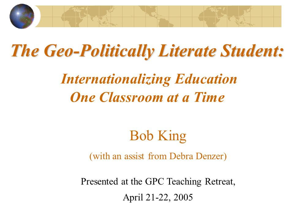 The Geo-Politically Literate Student: The Geo-Politically Literate Student: Internationalizing Education One Classroom at a Time Presented at the GPC Teaching Retreat, April 21-22, 2005 Bob King (with an assist from Debra Denzer)