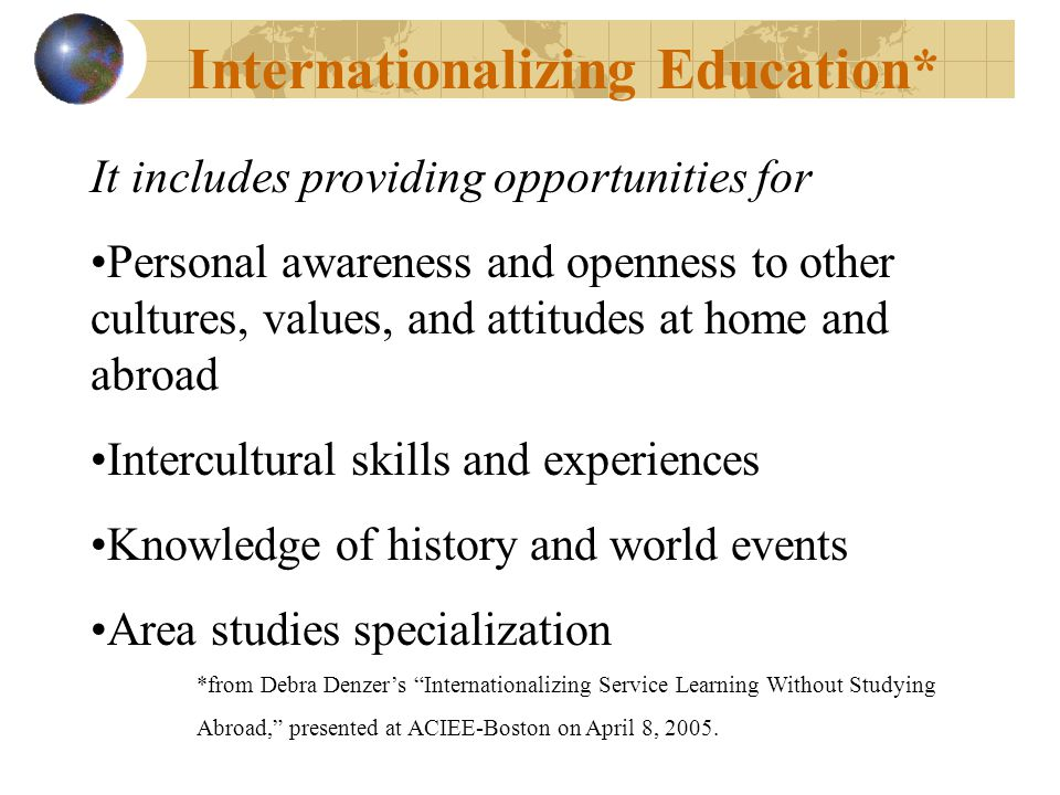 Internationalizing Education* It includes providing opportunities for Personal awareness and openness to other cultures, values, and attitudes at home and abroad Intercultural skills and experiences Knowledge of history and world events Area studies specialization *from Debra Denzers Internationalizing Service Learning Without Studying Abroad, presented at ACIEE-Boston on April 8, 2005.