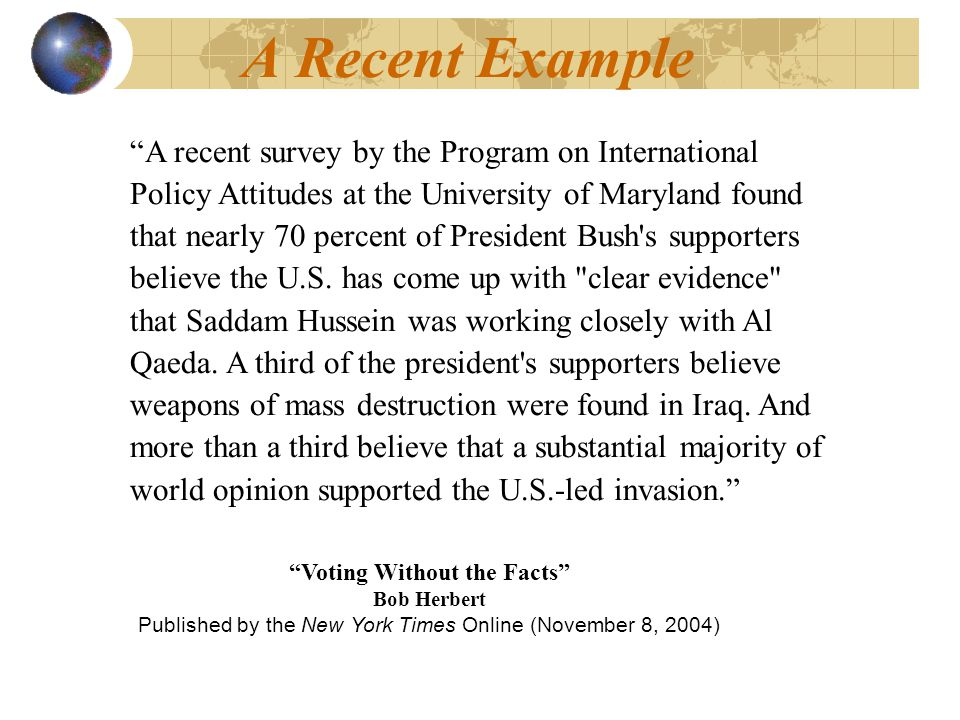 A Recent Example A recent survey by the Program on International Policy Attitudes at the University of Maryland found that nearly 70 percent of President Bush s supporters believe the U.S.
