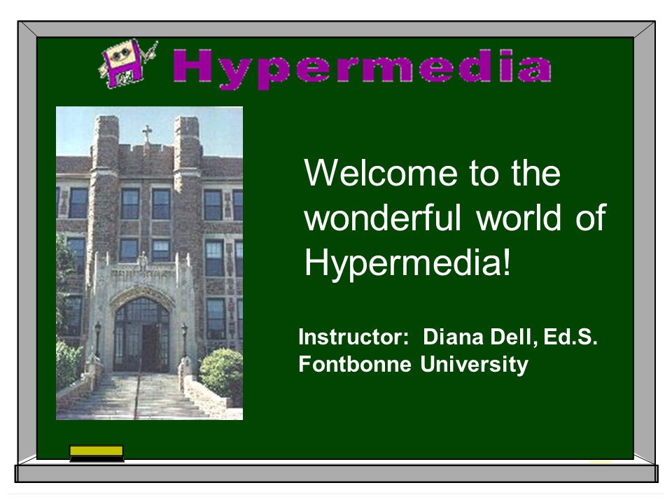 Welcome to the wonderful world of Hypermedia! Instructor: Diana Dell, Ed.S. Fontbonne University