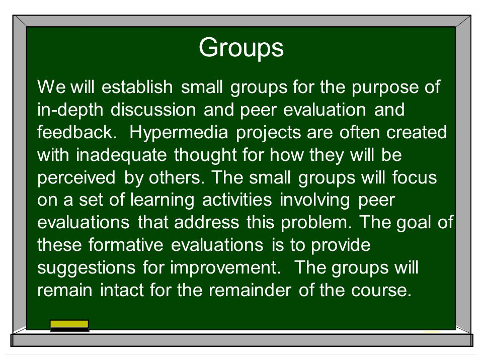 Groups We will establish small groups for the purpose of in-depth discussion and peer evaluation and feedback.