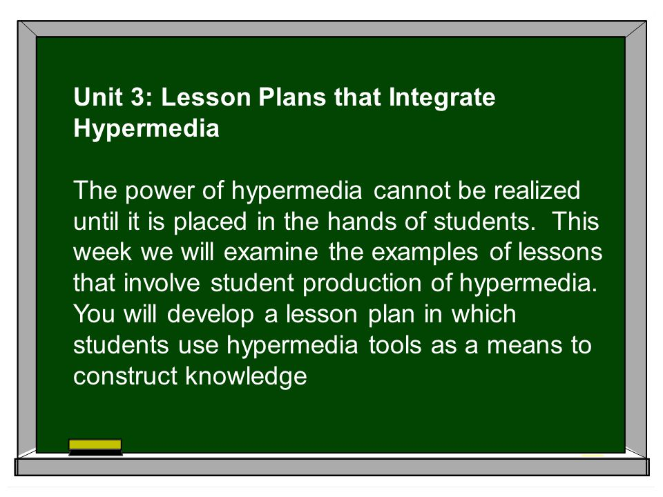 Unit 3: Lesson Plans that Integrate Hypermedia The power of hypermedia cannot be realized until it is placed in the hands of students.