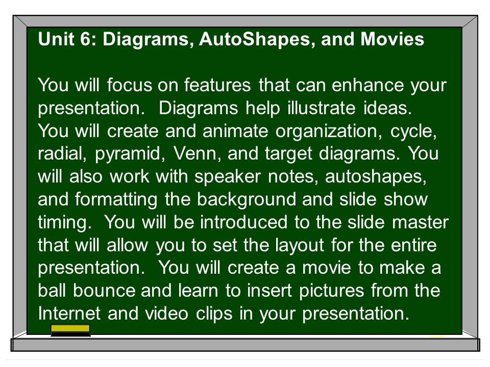 Unit 6: Diagrams, AutoShapes, and Movies You will focus on features that can enhance your presentation.