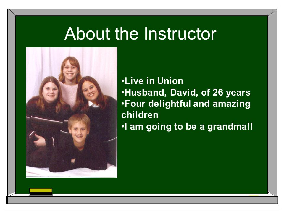 About the Instructor Live in Union Husband, David, of 26 years Four delightful and amazing children I am going to be a grandma!!