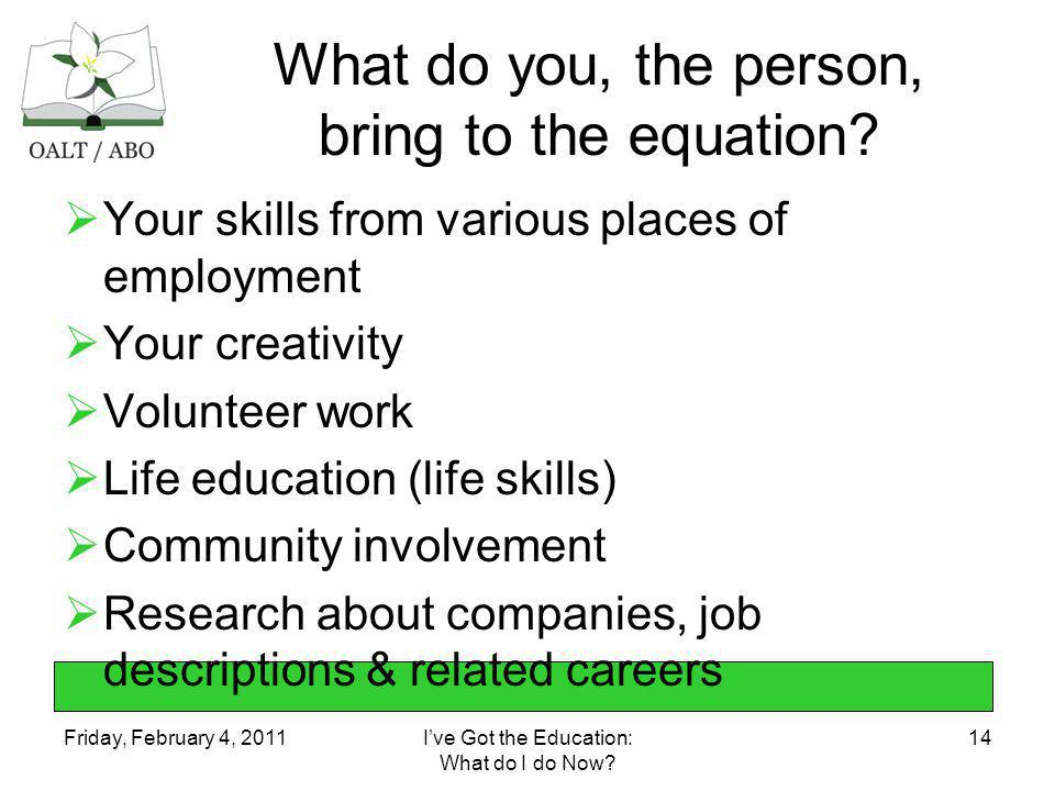 Friday, February 4, 2011Ive Got the Education: What do I do Now? 14 What do you, the person, bring to the equation? Your skills from various places of