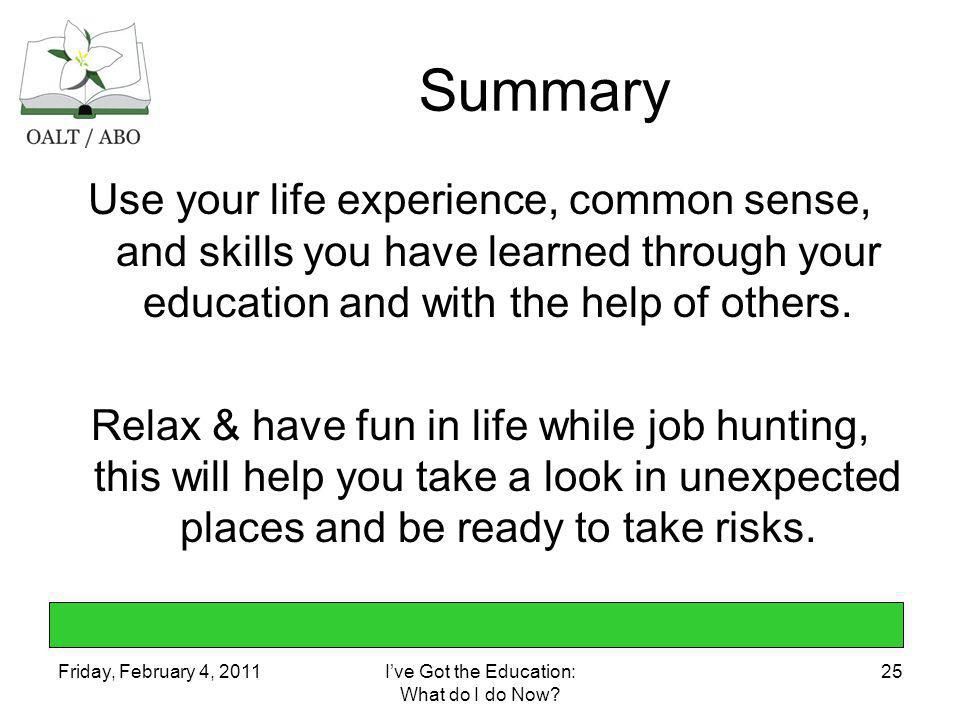 Friday, February 4, 2011Ive Got the Education: What do I do Now? 25 Summary Use your life experience, common sense, and skills you have learned throug