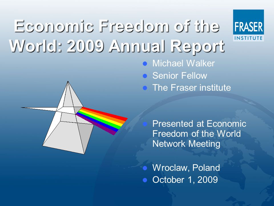 Economic Freedom of the World: 2009 Annual Report Michael Walker Senior Fellow The Fraser institute Presented at Economic Freedom of the World Network Meeting Wroclaw, Poland October 1, 2009