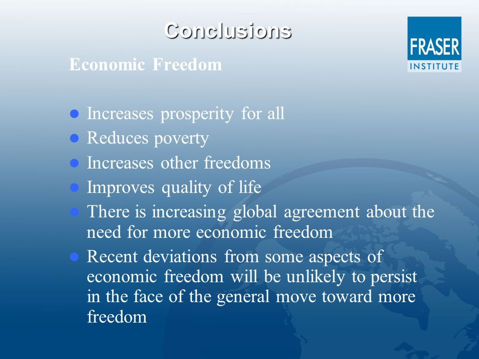 Conclusions Economic Freedom Increases prosperity for all Reduces poverty Increases other freedoms Improves quality of life There is increasing global agreement about the need for more economic freedom Recent deviations from some aspects of economic freedom will be unlikely to persist in the face of the general move toward more freedom